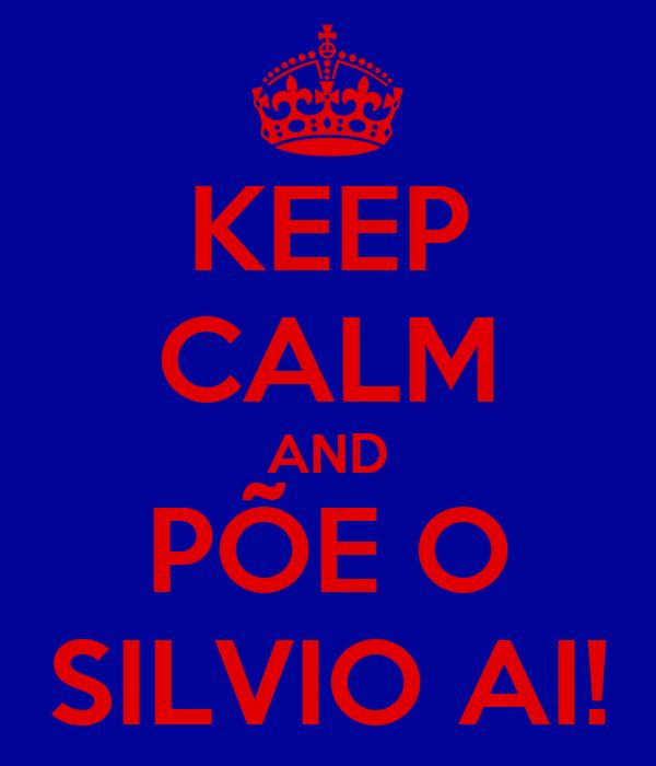 KEEP CALM AND PÕE O SILVIO AI!
