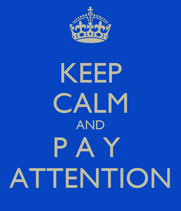 KEEP CALM AND P A Y  ATTENTION