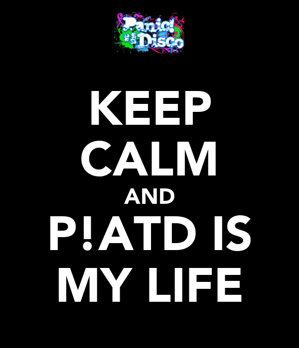 KEEP CALM AND P!ATD IS MY LIFE