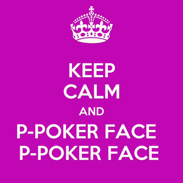 KEEP CALM AND P-POKER FACE   P-POKER FACE