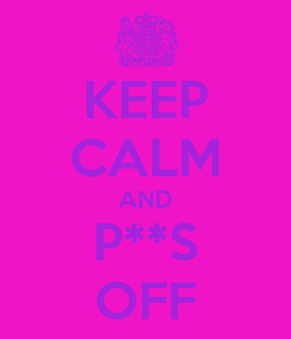 KEEP CALM AND P**S OFF