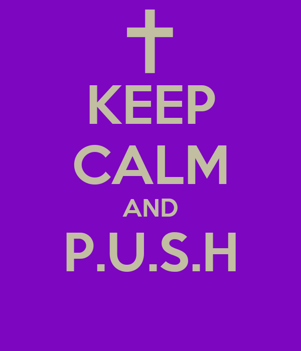 KEEP CALM AND P.U.S.H
