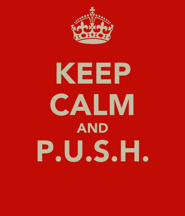 KEEP CALM AND P.U.S.H.