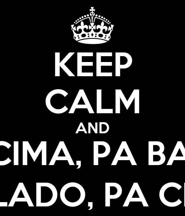 KEEP CALM AND PA CIMA, PA BAIXO PO LADO, PA CIMA.