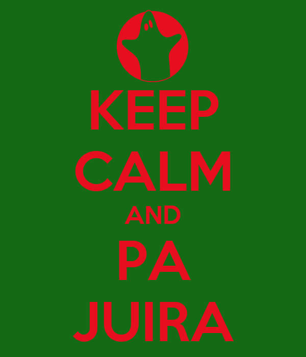 KEEP CALM AND PA JUIRA