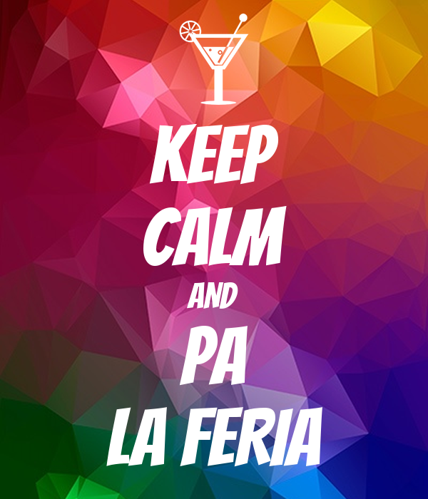 KEEP CALM AND PA LA FERIA