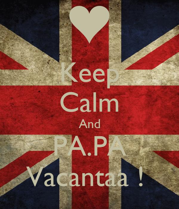 Keep Calm And PA.PA Vacantaa !