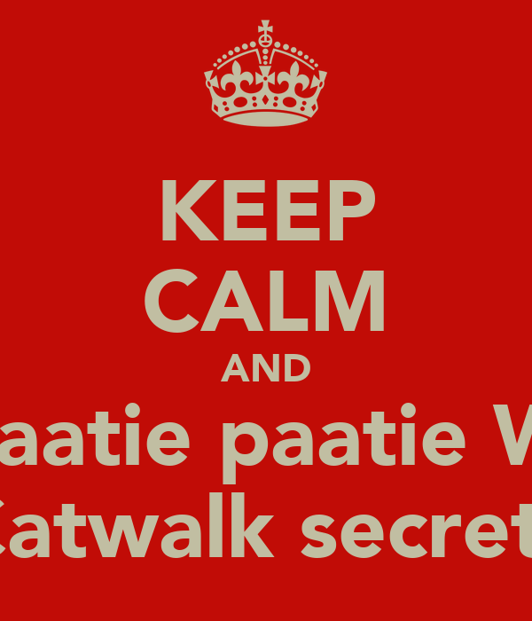 KEEP CALM AND Paaaatie paatie With Catwalk secrets