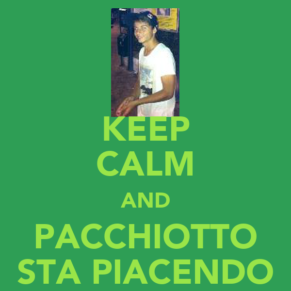 KEEP CALM AND PACCHIOTTO STA PIACENDO