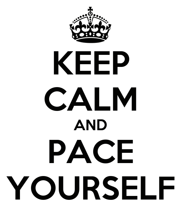 KEEP CALM AND PACE YOURSELF