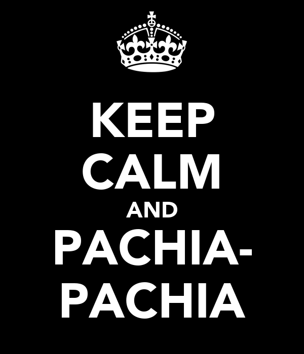 KEEP CALM AND PACHIA- PACHIA