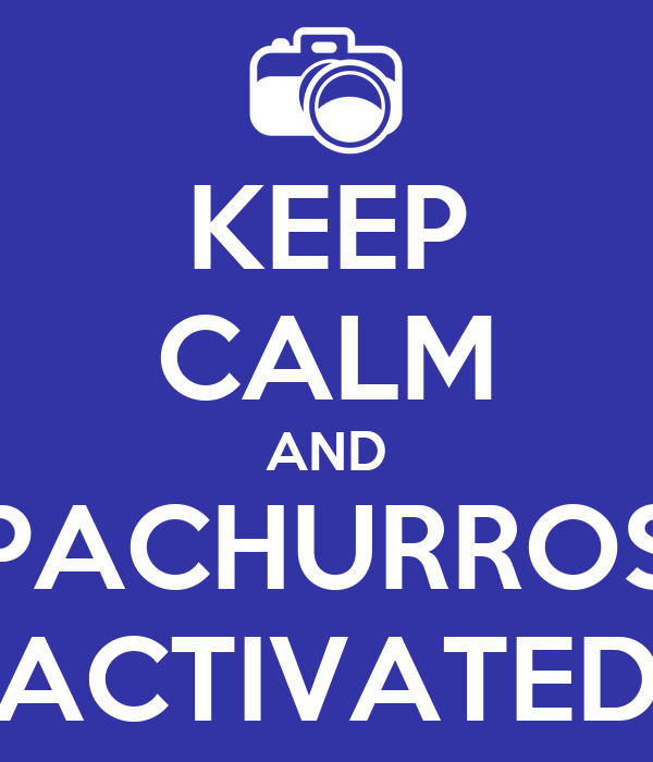 KEEP CALM AND PACHURROS ACTIVATED