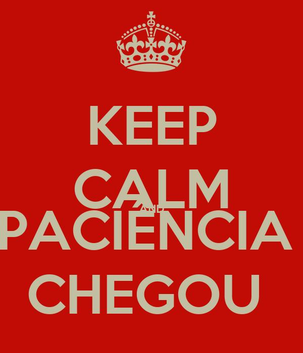 KEEP CALM AND PACIÊNCIA  CHEGOU