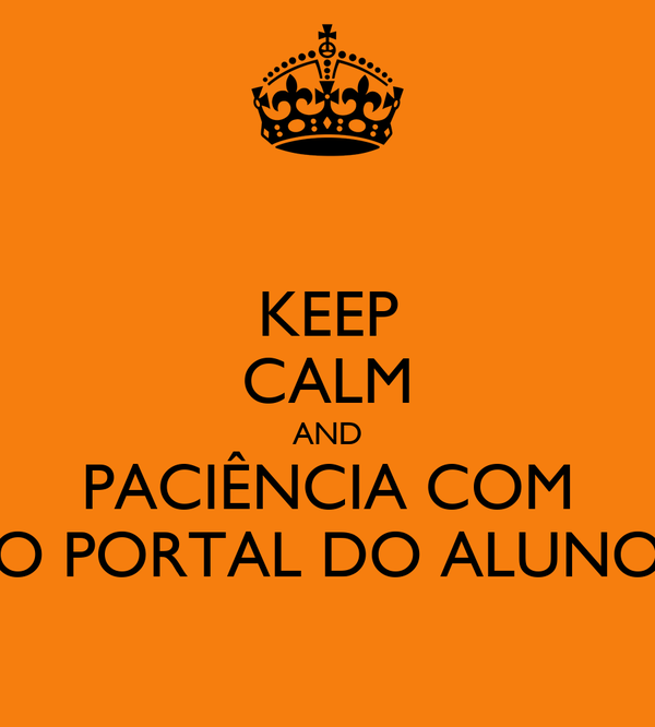 KEEP CALM AND PACIÊNCIA COM O PORTAL DO ALUNO