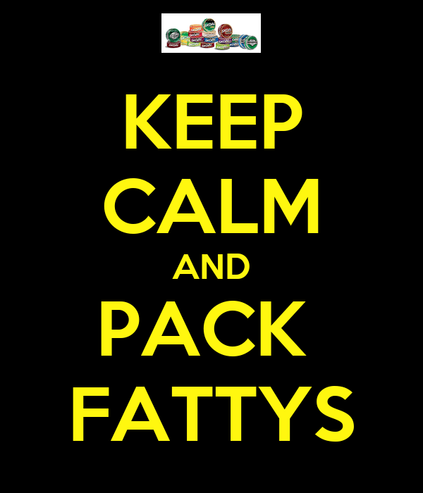 KEEP CALM AND PACK  FATTYS