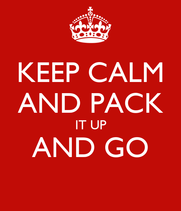 KEEP CALM AND PACK IT UP AND GO