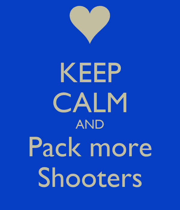 KEEP CALM AND Pack more Shooters