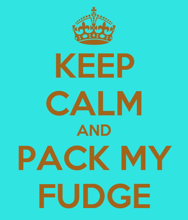 KEEP CALM AND PACK MY FUDGE