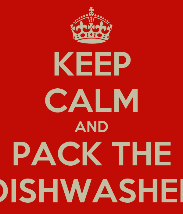 KEEP CALM AND PACK THE DISHWASHER