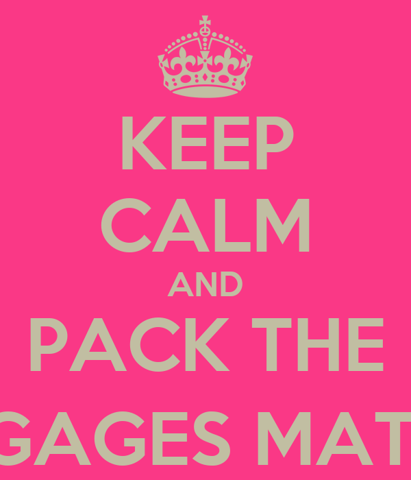 KEEP CALM AND PACK THE LUGGAGES MATES :))