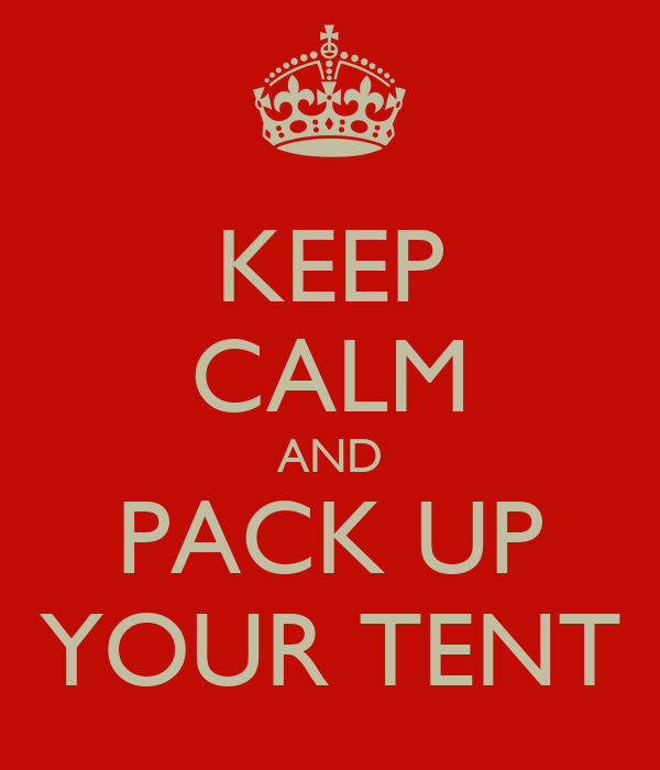 KEEP CALM AND PACK UP YOUR TENT