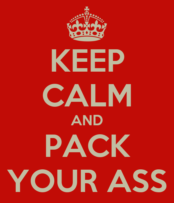 KEEP CALM AND PACK YOUR ASS