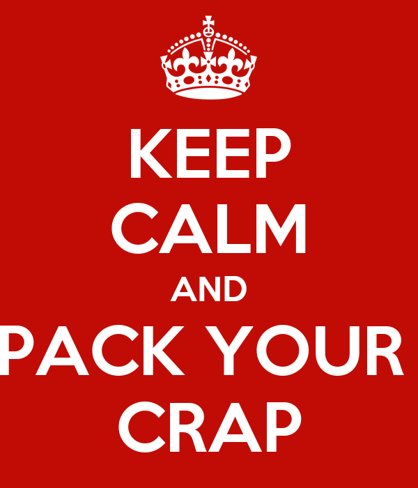 KEEP CALM AND PACK YOUR  CRAP