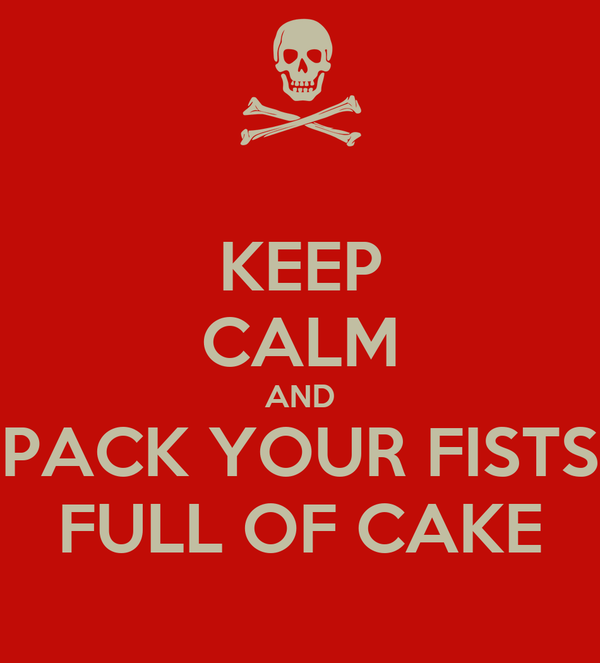 KEEP CALM AND PACK YOUR FISTS FULL OF CAKE