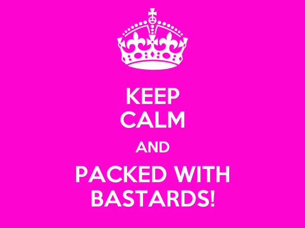 KEEP CALM AND PACKED WITH BASTARDS!