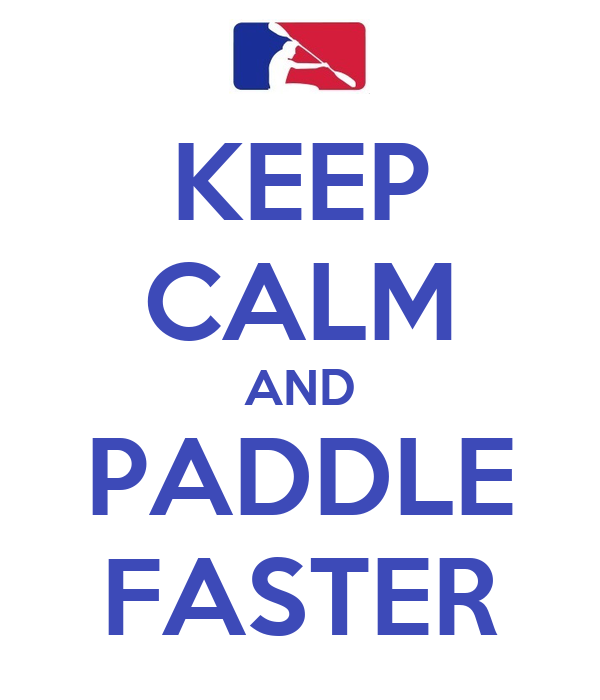 KEEP CALM AND PADDLE FASTER