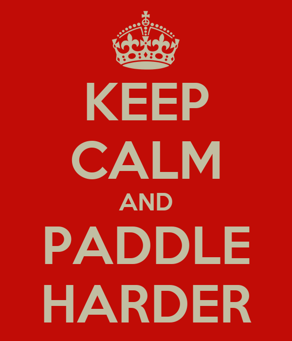 KEEP CALM AND PADDLE HARDER