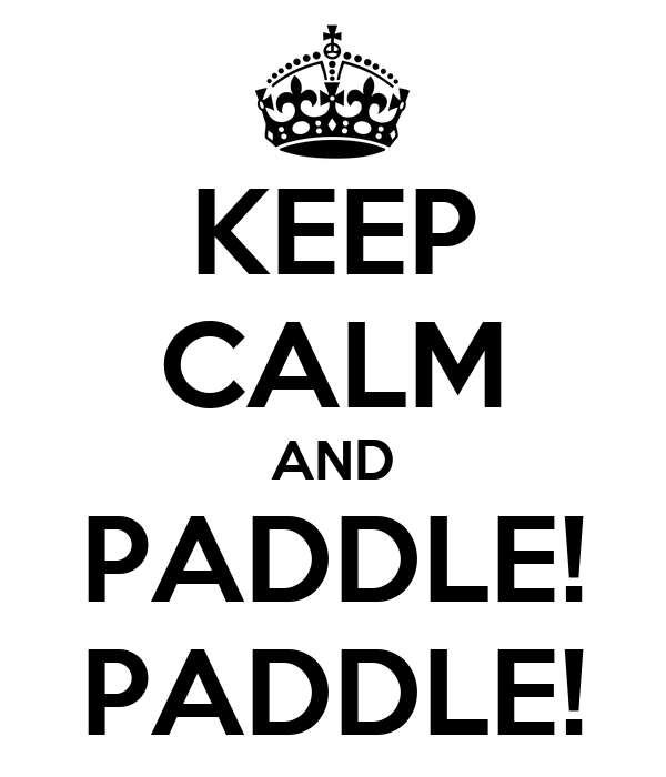 KEEP CALM AND PADDLE! PADDLE!