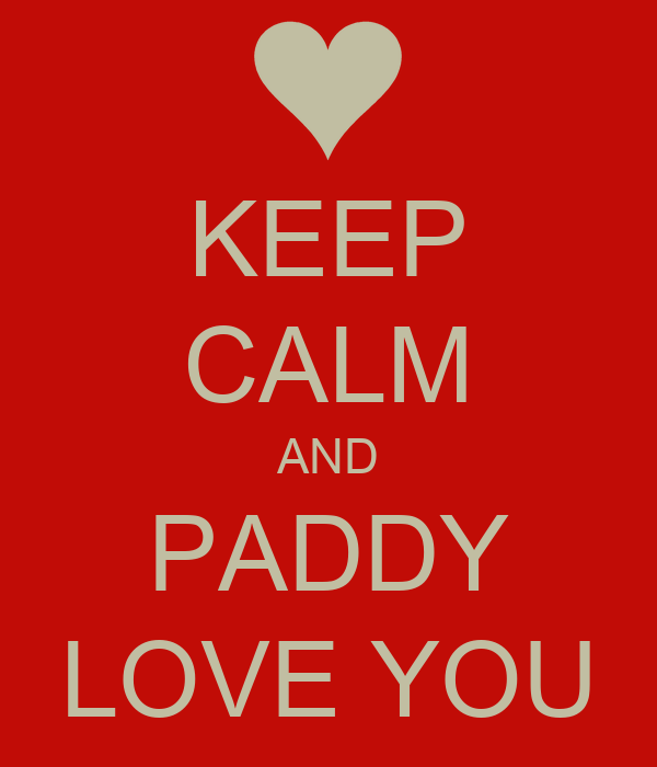 KEEP CALM AND PADDY LOVE YOU