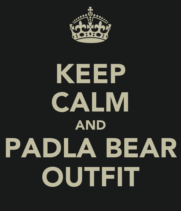 KEEP CALM AND PADLA BEAR OUTFIT