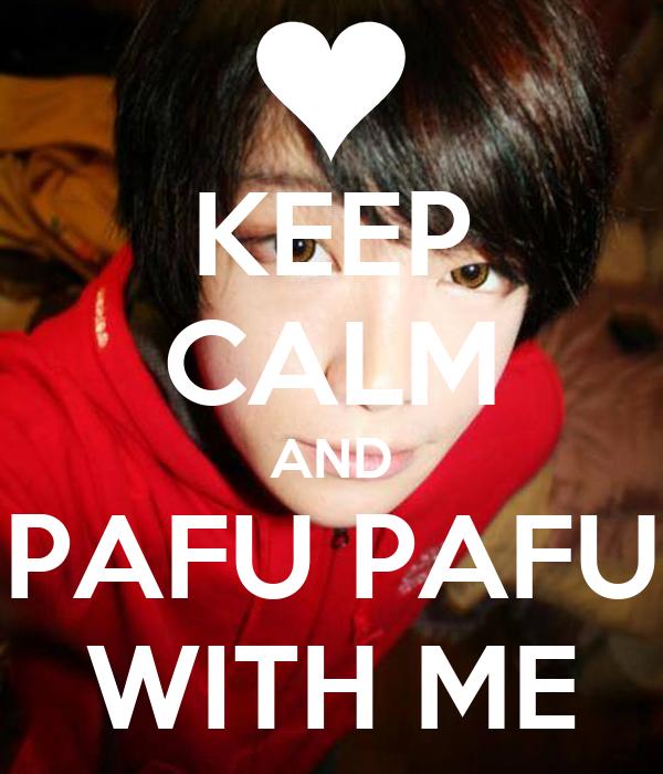 KEEP CALM AND PAFU PAFU WITH ME