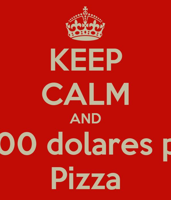 KEEP CALM AND Paga 200 dolares por una Pizza