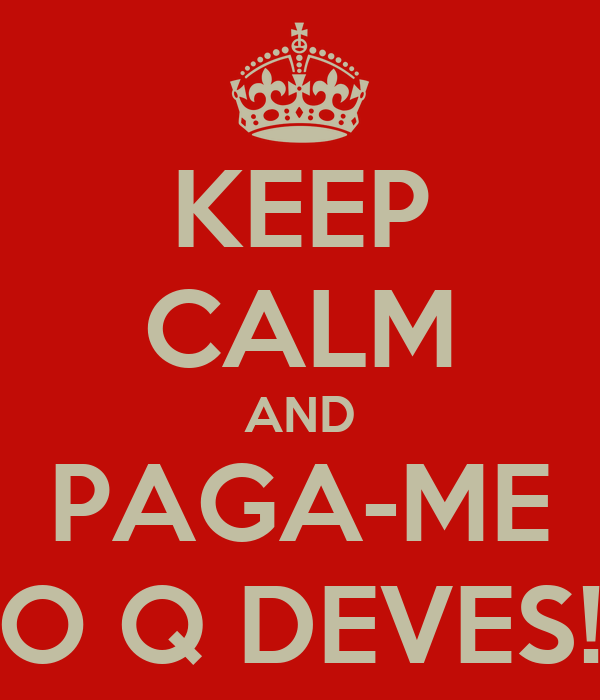 KEEP CALM AND PAGA-ME O Q DEVES!