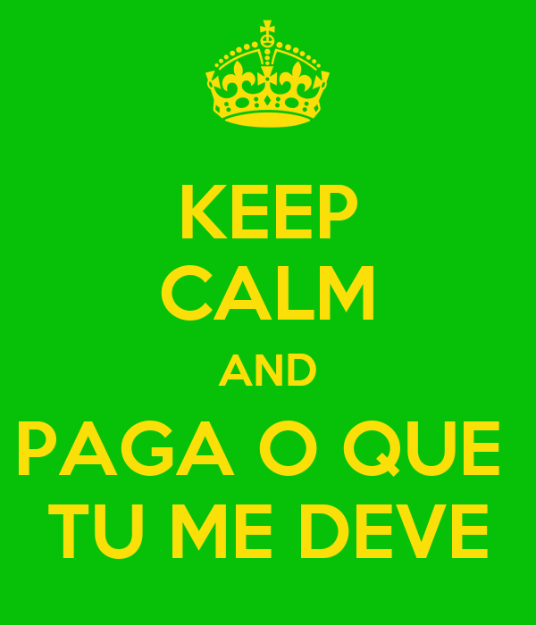 KEEP CALM AND PAGA O QUE  TU ME DEVE