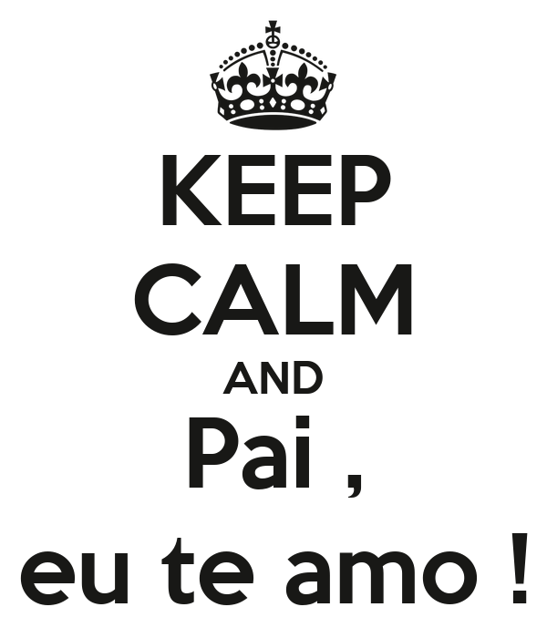 KEEP CALM AND Pai , eu te amo !
