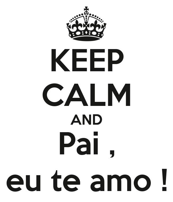 KEEP CALM AND Pai , eu te amo !