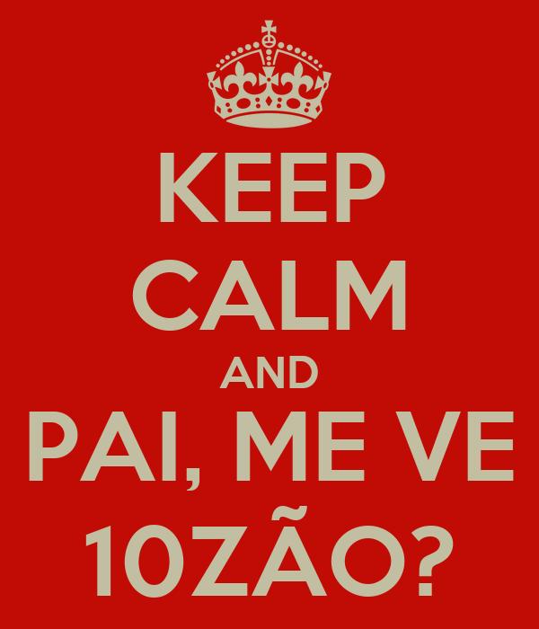 KEEP CALM AND PAI, ME VE 10ZÃO?