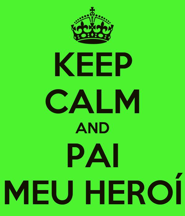 KEEP CALM AND PAI MEU HEROÍ