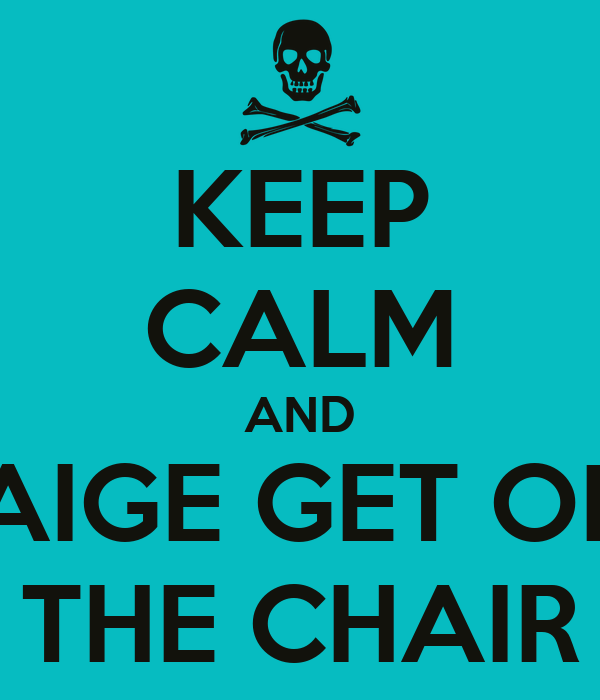 KEEP CALM AND PAIGE GET OFF THE CHAIR