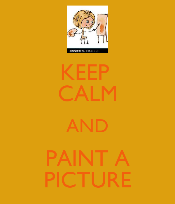 KEEP  CALM AND PAINT A PICTURE