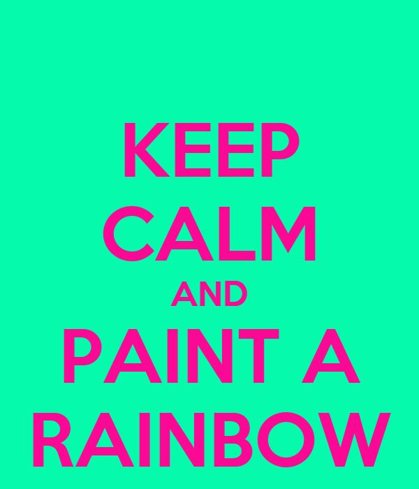 KEEP CALM AND PAINT A RAINBOW