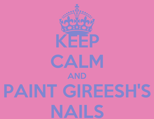 KEEP CALM AND PAINT GIREESH'S NAILS