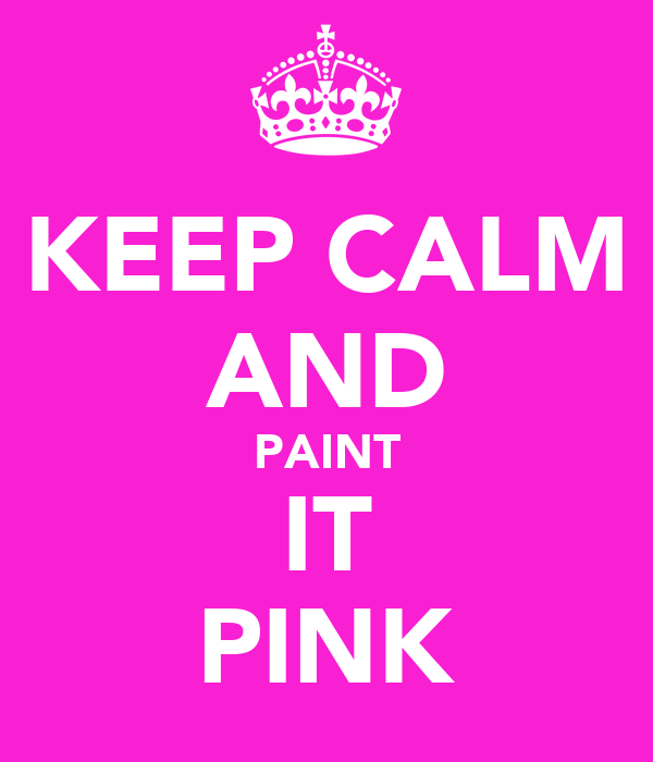 KEEP CALM AND PAINT IT PINK