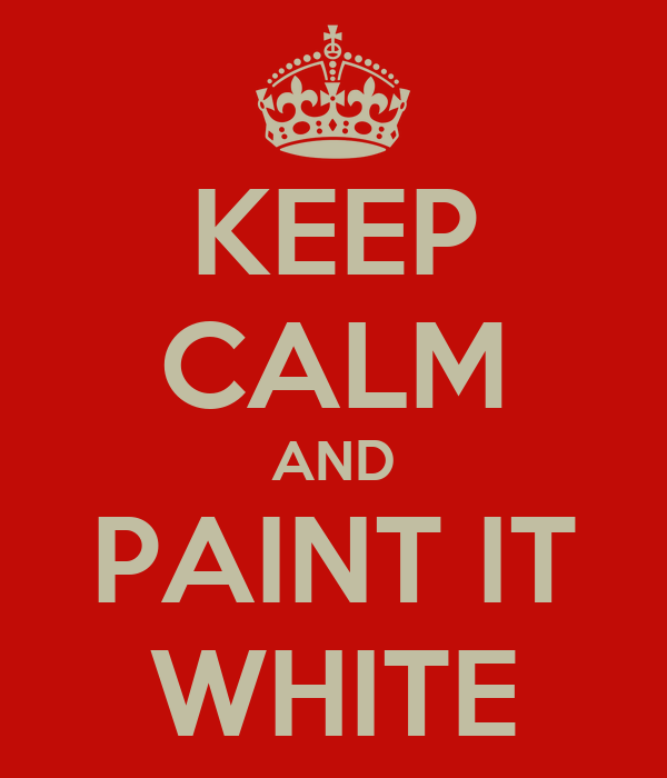 KEEP CALM AND PAINT IT WHITE