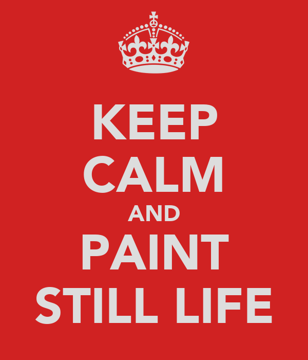 KEEP CALM AND PAINT STILL LIFE