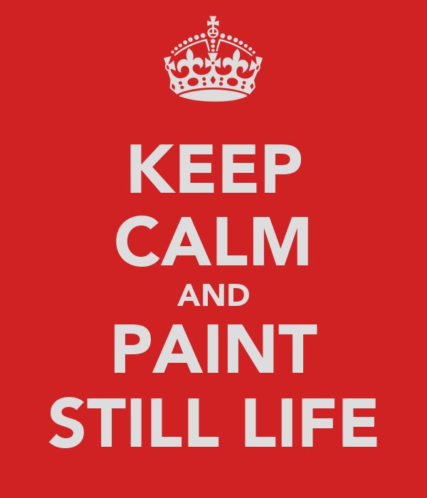 KEEP CALM AND PAINT STILL LIFE